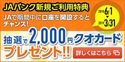 JAバンク新規ご利用特典 JAで期間中に口座を開設すると抽選で2,000円クオカードプレゼント 2018年6月1日~2019年3月31日 詳しくはこちら